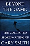 Beyond the Game: The Collected Sportswriting of Gary Smith (0802138497) by Smith, Gary