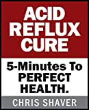 ACID REFLUX CURE: 5-Minute Cure To PERFECT HEALTH!
