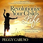 Revolutionize Your Child's Life: A Simple Guide to the Health, Wealth and Welfare of Your Child | Peggy Caruso