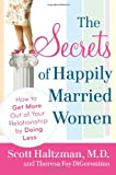 Scott Haltzman The Secrets of Happily Married Women: How to Get More Out of Your Relationship by Doing Less