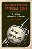 "Andrew Morris, ""Colonial Project, National Game: A History of Baseball in Taiwan"" (University of California Press, 2010)"