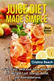 Juice Diet Made Simple: Fast, Easy, Delicious Juice Recipes for Weight Loss, Energy Boost, and Awesomeness (juice diet,juice diet recipes,juice diet leader,juice ... books,weight lost,juicing,juice diet detox)