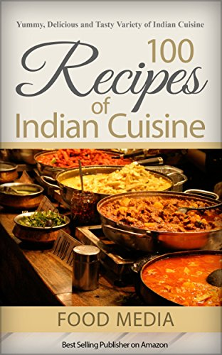 100 Indian Recipes: Yummy, Delicious and Tasty Variety of Indian Cuisine by Food Media