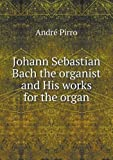 img - for Johann Sebastian Bach the Organist and His Works for the Organ by Andre Pirro (2013-01-23) book / textbook / text book