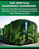 img - for The Vertical Gardening Guidebook: How To Create Beautiful Vertical Gardens, Container Gardens and Aeroponic Vertical Tower Gardens at Home (Gardening Guidebooks) book / textbook / text book