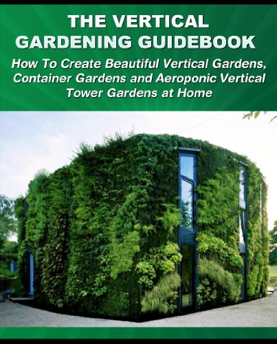 The Vertical Gardening Guidebook: How To Create Beautiful Vertical Gardens, Container Gardens and Aeroponic Vertical Tower Gardens at Home (Gardening Guidebooks)