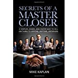 Secrets of a Master Closer: A Simpler, Easier, and Faster Way to Sell Anything to Anyone, Anytime, Anywhere ~ Mike Kaplan
