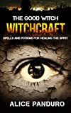WITCHCRAFT: THE GOOD WITCH: Spells And Potions For Healing The Spirit (Secret Spells that will change your life: Spells for Happiness, Spells for Mindfulness, Essential Oil elixers)