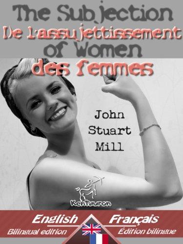 John Stuart Mill - The Subjection of Women - De l'assujettissement des femmes: Bilingual parallel text - Bilingue avec le texte parallèle: English - French / Anglais - Français