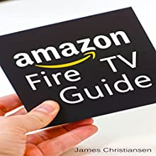 Amazon Fire TV User Manual: The Definitive Amazon Fire TV User Manual with Secret Amazon Hacks, Tips & Tricks to Maximize Fire TV