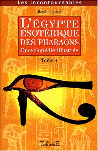 L'Egypte ésotérique des Pharaons : Encyclopédie illustrée Tome 1