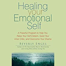 Healing Your Emotional Self: A Powerful Program to Help You Raise Your Self-Esteem, Quiet Your Inner Critic, and Overcome Your Shame (       UNABRIDGED) by Beverly Engel Narrated by Vanessa Hart