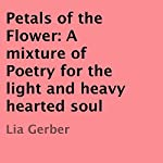 Petals of the Flower: A Mixture of Poetry for the Light and Heavy Hearted Soul | Lia Gerber