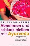Abnehmen und schlank bleiben mit Ayurveda: Wunschgewicht und jugendliche Ausstrahlung mit den Ratschlägen der First Lady of Ayurveda