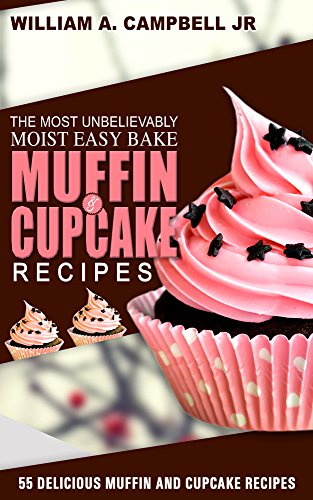 The Most Unbelievably Moist Easy Bake Muffin and Cupcake Recipes: 55 Delicious Muffin and Cupcake Recipes by William A. Campbell Jr