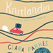 Knitlandia: A Knitter Sees the World Audiobook by Clara Parkes Narrated by Clara Parkes