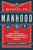 Manual to Manhood, The: How To Cook The Perfect Steak, Change A Tire, Impress A Girl & 97 Other Skills You Need To Survive Jonathan Catherman