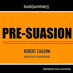 Summary of Pre-suasion: A Revolutionary Way to Influence and Persuade by Robert Cialdini PhD Audiobook