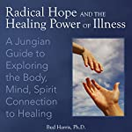 Radical Hope and the Healing Power of Illness: A Jungian Guide to Exploring the Body, Mind, Spirit Connection to Healing   Bud Harris Ph.D.