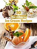 No-Churn Ice Cream: 50 Delicious Ice Cream Recipes WITHOUT ICE CREAM MAKER (Recipe Top 50s Book 25)