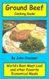 Ground Beef Cooking Dude Cookbook; Worlds Best Meatloaf Recipe and Other Favorite Economical Meals