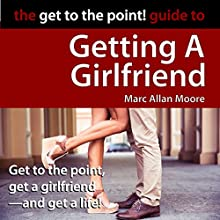 The Get to the Point! Guide to Getting a Girlfriend Audiobook by Marc Allan Moore Narrated by Marc Allan Moore