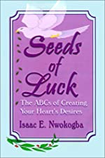 Seeds Of Luck The Abcs Of Creating Your Heart s Desires by Isaac E. Nwokogba