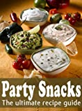 Party Snacks :The Ultimate Recipe Guide - Over 140 Quick & Easy Recipes
