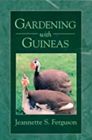 Gardening with Guineas: A Step-By-Step Guide to Raising Guinea Fowl on a Small Scale