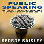Public Speaking: 10 Tips To Give Great Speeches & Master Your Presentations | George Baisley