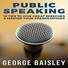 Public Speaking: 10 Tips To Give Great Speeches & Master Your Presentations | Livre audio Auteur(s) : George Baisley Narrateur(s) : Victor Hugo Martinez