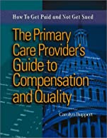 The Primary Care Provider's Guide to Compensation & Quality: How to Get Paid & Not Get Sued by Buppert