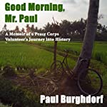 Good Morning, Mr. Paul: A Memoir of a Peace Corps Volunteer's Journey into History | Paul Burghdorf