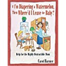 If I'm Diapering a Watermelon, Then Where'd I Leave the Baby?: Help for the Highly Distractible Mom