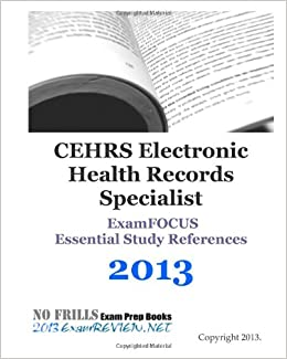 CEHRS Electronic Health Records Specialist ExamFOCUS Essential Study References 2013: with