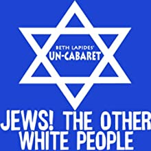 Jews! The Other White People  by Un-Cabaret Narrated by Stephen Glass, Rob Cohen, Alan Zweibel, Beth Lapides