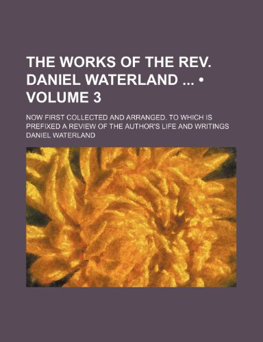 The Works of the Rev. Daniel Waterland (Volume 3); Now First Collected and Arranged. to Which Is Prefixed a Review of the Author's Life and Writings