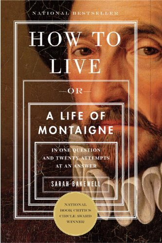 How to Live: Or A Life of Montaigne in One Question and...