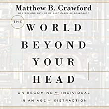 The World Beyond Your Head: On Becoming an Individual in an Age of Distraction (       UNABRIDGED) by Matthew B. Crawford Narrated by Robert Fass