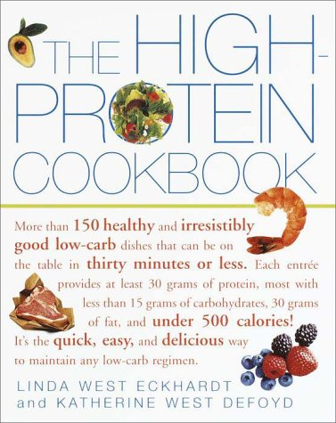 The High-Protein Cookbook: More than 150 healthy and irresistibly good low-carb dishes that can be on the table in thirty minutes or less. by Linda West Eckhardt, Katherine West Defoyd
