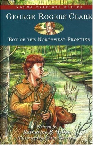 George Rogers Clark: Boy of the Northwest Frontier (Young Patriots series), KATHARINE E. WILKIE, HAROLD UNDERDOWN