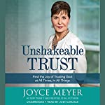 Unshakeable Trust: Find the Joy of Trusting God at All Times, in All Things   Joyce Meyer