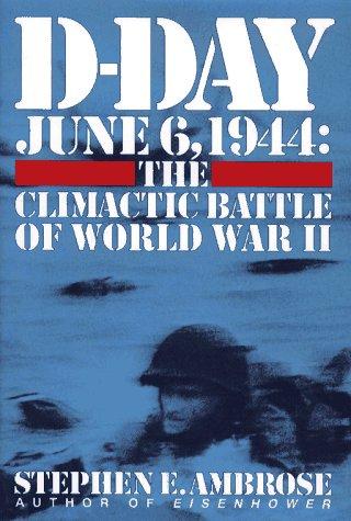 D-Day June 6,1944: The Climactic Battle of World War II, STEPHEN AMBROSE