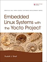 Embedded Linux Systems with the Yocto Project Front Cover