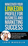Makeover your LinkedIn Profile for Business and Marketing Success: Learn the secrets to increase your mastery of LinkedIn.com to attract recruiters and b2b opportunities.
