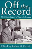 Off the Record: The Private Papers of Harry S. Truman (GIVE 'EM HELL HARRY)