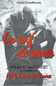 La soif de servir, armand marquiset le fondateur des petits freres des pauvres(1900-1981) par Michel Christolhomme
