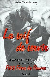 La soif de servir, armand marquiset le fondateur des petits freres des pauvres(1900-1981) par Christolhomme