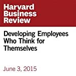 Developing Employees Who Think for Themselves | Francesca Gino,Bradley Staats