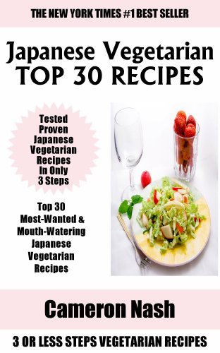 Just 3 Or Less Steps Japanese Vegetarian Dishes: Top 30 Most-Wanted & Mouth-Watering Japanese Vegetarian Recipes in Only 3 Steps by Cameron Nash